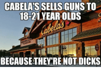 Dicks, Guns, and Memes: CABELA'S SELLS GUNS TO  18-21 YEAR OLDS  STOP  BECAUSE THEY RE NOT DICKS