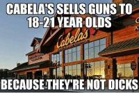 America, Dicks, and Guns: CABELAS SELLS GUNS TO  18-21 YEAR OLDS  STOP  BECAUSETHEY'RE NOT DICKS merica america usa