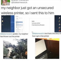 Drake, Memes, and Prank: Cablakemessick  my neighbor just got an unsecured  wireless printer, so l sent this to him  Print  Hello  lam your printer  I have become self-aware  @blakemessick update: my neighbor  @blakemessick  And that's the story of  how Igot a free printer  has thrown out the printer It's just a prank👌 🔥Follow 👉@IJFXL👈 For More Content🔥 ❤️DOUBLE-TAP❤️👥TAG SOME FRIENDS👥 📺YouTube: IJFXL📺 💦118K STRONG!!!💦 - ❌Ignore Tags❌ 420 memesdaily Relatable dank Memes HoodJokes Hilarious Comedy HoodHumor ZeroChill Jokes Funny litasf Squad Crazy Omg Accurate Epic drake cod callofduty game gaming gamer battlefield battlefield1 battlefield4 gta gtav gta5 Via: ?