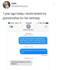 Cambriah Kingsley sounds like a character in game of thrones: cabs  @cambreezyyyy  1 year ago today i drunk texted my  grandmother for her birthday  a Twitter oo 9:58 AM  2  grandma georgina  iMessage  Today 12:09 AM  HAPOY BIRTHDAGA GRANDMA IM  GETTING LIT FOR THE BOTH OF US  WOO YOURREN 84 YAS HOE ILYSM  Today 1:52 AM  only bad bitches make it to 84 real  talk  Delivered  Today 9:27 AM  Cambria Kinsleigh you are a  disgrace. Cambriah Kingsley sounds like a character in game of thrones