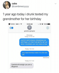 🤣Legendary: cabs  @cambreezyyyy  1 year ago today i drunk texted my  grandmother for her birthday  Twitter oo 9:58 AM  2  grandma georgina  iMessage  Today 12:09 AM  HAPOY BIRTHDAGA GRANDMA IM  GETTING LIT FOR THE BOTH OF US  WOO YOURREN 84 YAS HOE ILYSM  Today 1:52 AM  only bad bitches make it to 84 real  talk  Delivered  Today 9:27 AM  Cambria Kinsleigh you are a  disgrace. 🤣Legendary