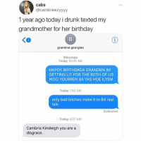 🛑 ✋ Bad bishes only: cabs  @cambreezyyyy  1 year ago today i drunk texted my  grandmother for her birthday  grandma georgina  iMessage  Today 12:09 AM  HAPOY BIRTHDAGA GRANDMA IM  GETTING LIT FOR THE BOTH OF US  WOO YOURREN 84 YAS HOE ILYSM  Today 1:52 AM  only bad bitches make it to 84 real  talk  Delivered  Today 9:27 AM  Cambria Kinsleigh you are a  disgrace 🛑 ✋ Bad bishes only