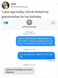 Bad, Birthday, and Drunk: cabs  @cambreezyyyy  1 year ago today i drunk texted my  grandmother for her birthday  2  grandma georgina  iMessage  Today 12:09 AM  HAPOY BIRTHDAGA GRANDMA IM  GETTING LIT FOR THE BOTH OF US  WOO YOURREN 84 YAS HOE ILYSM  Today 1:52 AM  only bad bitches make it to 84 real  talk  Delivered  Today 9:27 AM  Cambria Kinsleigh you are a  disgrace <p>Cambria Kinsleigh might be the most aggressively white name I've ever heard </p>