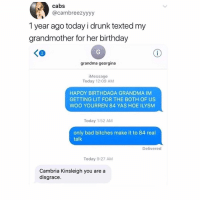 HOW IM TRYNNA BE TONIGHT!!!: cabs  @cambreezyyyy  1 year ago today i drunk texted my  grandmother for her birthday  く@  2  grandma georgina  iMessage  Today 12:09 AM  HAPOY BIRTHDAGA GRANDMA IM  GETTING LIT FOR THE BOTH OF US  WOO YOURREN 84 YAS HOE ILYSM  Today 1:52 AM  only bad bitches make it to 84 real  talk  Delivered  Today 9:27 AM  Cambria Kinsleigh you are a  disgrace HOW IM TRYNNA BE TONIGHT!!!