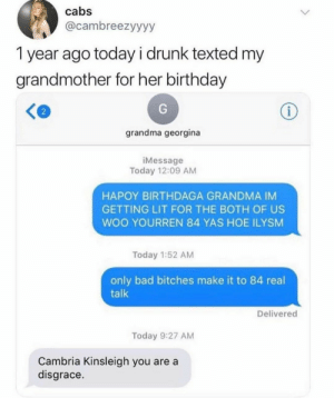 me_irl: cabs  @cambreezyyyy  1 year ago today i drunk texted my  grandmother for her birthday  i  grandma georgina  iMessage  Today 12:09 AM  HAPOY BIRTHDAGA GRANDMA IM  GETTING LIT FOR THE BOTH OF US  WOO YOURREN 84 YAS HOE ILYSM  Today 1:52 AM  only bad bitches make it to 84 real  talk  Delivered  Today 9:27 AM  Cambria Kinsleigh you are a  disgrace. me_irl