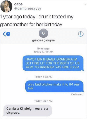 Bad, Birthday, and Drunk: cabs  @cambreezyyyy  1 year ago todayi drunk texted my  grandmother for her birthday  i  grandma georgina  iMessage  Today 12:09 AM  HAPOY BIRTHDAGA GRANDMA IM  GETTING LIT FOR THE BOTH OF US  WOO YOURREN 84 YAS HOE ILYSM  Today 1:52 AM  only bad bitches make it to 84 real  talk  Delivered  Today 9:27 AM  Cambria Kinsleigh you are a  disgrace. Sorry if this is a repost