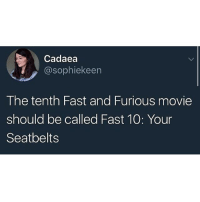 Memes, Fast and Furious, and Movie: Cadaea  @sophiekeen  The tenth Fast and Furious movie  should be called Fast 10: Your  Seatbelts @whitepeoplehumor always makes me laugh