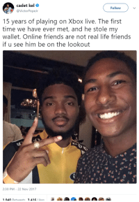 Blackpeopletwitter, Friends, and Life: cadet kel  @VictorPopeJr  Follow  15 years of playing on Xbox live. The first  time we have ever met, and he stole my  wallet. Online friends are not real life friends  if u see him be on the lookout  2:30 PM- 22 Nov 2017  1 040 Retweets 3416 likes <p>Real friends, how many of us? (via /r/BlackPeopleTwitter)</p>