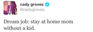 Same: cady groves  @cadygroves  Dream job: stay at home mom  without a kid. Same