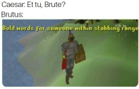 Indeed, Bold, and Caesar: Caesar: Et tu, Brute?  Brutus:  Bold words for someone within stabbing range Bold indeed