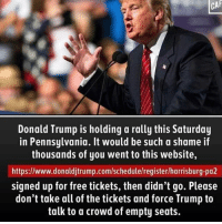 Donald Trump, Memes, and Free: CAF  Donald Trump is holding a rally this Saturday  in Pennsylvania. It would be such a shame if  thousands of you went to this website,  https://www.donaldjtrump.com/schedulelregisterlharrisburg-pa2  signed up for free tickets, then didn't go. Please  don't take all of the tickets and force Trump to  talk to a crowd of empty seats. Link is in my bio!