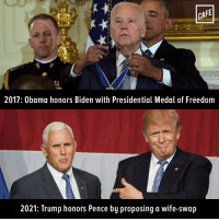 Calling it now.: CAFE  2017: Obama honors Biden with Presidential Medal of Freedom  2021: Trump honors Pence by proposing a wife-swap Calling it now.