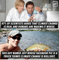 Memes, Bullshit, and 🤖: CAFE  97% OF SCIENTISTS AGREE THAT CLIMATE CHANGE  IS REAL AND HUMANS ARE MAKING IT WORSE.  THIS GUY NAMED JEFF WHOSE FACEB00K PICISA  TRUCK THINKS CLIMATE CHANGE IS BULLSHIT I'll go with the scientists on this one...