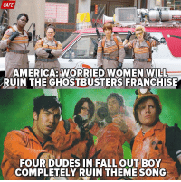 CAFE  AMERICA: WORRIED WOMEN WILL  RUIN THE GHOSTBUSTERS FRANCHISE  FOUR DUDES IN FALL OUT BOY  COMPLETELY RUIN THEME SONG Ghostbusters ended up not sucking. Now apologize.