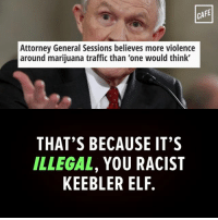 """That's so weird people have to do illegal things to get something you insist remain illegal.: CAFE  Attorney General Sessions believes more violence  around marijuana traffic than """"one would think'  THAT'S BECAUSE IT'S  ILLEGAL  YOU RACIST  KEEBLER ELF. That's so weird people have to do illegal things to get something you insist remain illegal."""