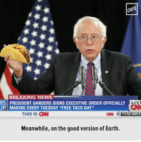 """Memes, 🤖, and Executive Orders: CAFE  BREAKING NEWS  IS PRESIDENT SANDERS SIGNS EXECUTIVE ORDER 0FFICIALLY LIVE  UR MAKING EVERY TUESDAY """"FREE TACO DAY""""  THIS IS CNN  CIN P 11:52 AME  Meanwhile, on the good version of Earth. If only."""