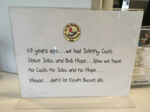 Found in an old-fashioned diner. via /r/funny https://ift.tt/2P0ckz3: Cafe  CLASS  20 years ago... ve had Johnmy Cash.  Steve Jobs, and Bob Hope...Now we have  no Cash, no Jobs and no Hope...  Please. .don't let Kevin Bacon die.  JAZZERC  vit. Pleasant  set Riverside Center  easant, SC  849.5526  M-F  M-SAT  SUN-SAT  M-SAT  M-F  SUN- THUR  m.  ing available M-TH  ant  Riverside Center  9464  card for a FREE WEEK of united closse  t ahter your week? Get half off your fist month  りJAZZERCISE Found in an old-fashioned diner. via /r/funny https://ift.tt/2P0ckz3