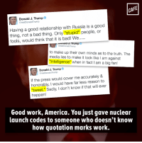 "Memes, Russia, and Quotations: CAFE  Donald J. Trump  @real DonaldTrump  Having a good relationship with Russia is a good  thing, not a bad thing. Only ""stupid"" people, or  fools, would think that it is bad! We....  umala J. Trump  areal Donald Trump  to make up their own minds as to the truth. The  media lies to make it look like l am against  ""Intelligence"" when in fact am a big fan!  Donald J. Trump  orealDonald Trump  If the press would cover me accurately &  honorably, would have far less reason to  ""tweet,"" Sadly, I don't know if that will ever  happen!  Good work, America. You just gave nuclear  launch codes to someone who doesn't know  how quotation marks work. We're ""all"" going to ""die."""