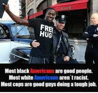 Memes, Tough, and 🤖: CAFE  FREE  HUGS  Most black  Americans  are good people.  Most white Americans  aren tracist.  Most cops are good guys doing a tough job.