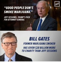 """You're in no position to decide who's a good person, you aged Keebler elf.: CAFE  """"GOOD PEOPLE DON'T  SMOKE MARIJUANA.""""  JEFF SESSIONS, TRUMP'S PICK  FOR ATTORNEY GENERAL  BILL GATES  FORMER MARIJUANA SMOKER  HAS GIVEN S28 BILLION MORE  TO CHARITY THAN JEFF SESSIONS You're in no position to decide who's a good person, you aged Keebler elf."""