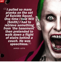 Jared Leto is a freakin' madman. Be sure to check him out for 8 minutes in Suicide Squad.: CAFE  I pulled so many  pranks on the set  of Suicide Squad.  One time told Will  [Smith] I had to  retrieve something  from the basement'  then pretended to  walk down a flight  of stairs behind a  couch. He was  speechless.  JARED LETO Jared Leto is a freakin' madman. Be sure to check him out for 8 minutes in Suicide Squad.