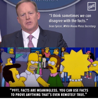"""Yes, this was an actual, horrifying thing the White House Press Secretary said today.: CAFE  """"I think sometimes we can  disagree with the facts.""""  Sean Spicer, White House Press Secretary  """"PFFT. FACTS ARE MEANINGLESS. YOU CAN USE FACTS Yes, this was an actual, horrifying thing the White House Press Secretary said today."""