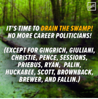 (RA): CAFE  IT'S TIME TO DRAIN THE SWAMP!  NO MORE CAREER POLITICIANS!  (EXCEPT FOR GINGRICH, GIULIANI,  CHRISTIE PENCE, SESSIONS,  PRIEBUS, RYAN, PALIN,  HUCKABEE, SCOTT BROWNBACK,  BREWER, AND FALLIN) (RA)