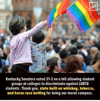 Do better, Kentucky.: CAFE  Kentucky Senators voted 31-3 on a bill allowing student  groups at colleges to discriminate against LGBTQ  students. Thank you, state built on whiskey, tobacco,  and horse race betting for being our moral compass. Do better, Kentucky.