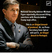 "Memes, 🤖, and Word To: CAFE  National Security Advisor Michael  Flynn reportedly discussed lifting  sanctions with Russia before  Trump took office.  This is  an illegal breach  of protocol. Or, as Press  Secretary Sean Spicer  will put it, an illegal  beach in Portugal. We can't wait to hear Sean Spicer ""speak"" using ""words"" to defend this."