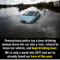 Beer, Drunk, and Memes: CAFE  Pennsylvania police say a beer-drinking  woman drove her car into a river, refused to  leave her vehicle, and kept drinking beer.  We're only a week into 2017 and we've  already found our hero of the year. We don't condone drunk driving, but we do condone drinking in rivers.