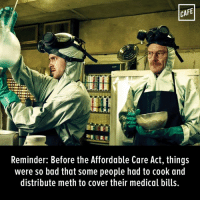 Memes, Indeed, and 🤖: CAFE  Reminder: Before the Affordable Care Act, things  were so bad that some people had to cook and  distribute meth to cover their medical bills. Dark times indeed.
