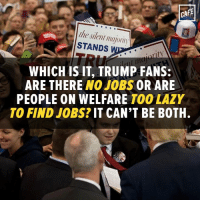 Maybe instead of mooching you should go get one of those jobs of which there are no more.: CAFE  the silent majority  STANDS  WHICH IS IT, TRUMP FANS:  ARE THERE  NOJOBS OR ARE  PEOPLE ON WELFARE  TOO LAZY  TO FIND JOBS? IT CAN'T BE BOTH. Maybe instead of mooching you should go get one of those jobs of which there are no more.