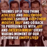 It is so annoying when celebrities act like they're human beings who care about others.: CAFE  THUMBS UP IF YOU THINK  ATHLETES  AND  HOLLYWOOD  LIBERALS  SHOULD  KEEP THEIR  MOUTHS SHUT AND GO BACK  TO PROVIDING US WITH  JOY  AND ENTERTAINMENT  EVERY  WAKING MOMENT OF OUR  OTHERWISE  EMPTY LIVES It is so annoying when celebrities act like they're human beings who care about others.