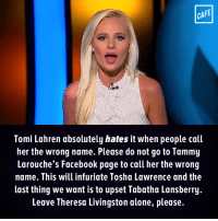 Memes, Tammy, and Entitled: CAFE  Tomi Lahren absolutely hates it when people call  her the wrong name. Please do not go to Tammy  Larouche's Facebook page to call her the wrong  name. This will infuriate Tosha Lawrence and the  last thing we want is to upset Tabatha Lansberry.  Leave Theresa Livingston alone, please. Tammy is entitled to her opinion just like the rest of us.