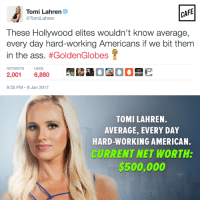Please tell us more about hard work, woman who gets paid handsomely to cry about Colin Kaepernick on Facebook.: CAFE  Tomi Lahren  @Tomi Lahren  These Hollywood elites wouldn't know average,  every day hard-working Americans if we bit them  in the ass  #Golden Globes  RETWEETS LIKES  2,001 6,880  9:35 PM 8 Jan 2017  TOMI LAHREN.  AVERAGE, EVERY DAY  HARD-WORKING AMERICAN.  CURRENT NET WORTH:  $500,000 Please tell us more about hard work, woman who gets paid handsomely to cry about Colin Kaepernick on Facebook.