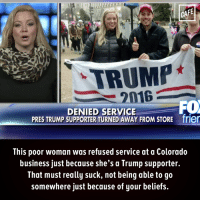 Memes, Colorado, and 🤖: CAFE  TRUMP  2016  FO  DENIED SERVICE  PRES TRUMP SUPPORTER TURNED AWAY FROM STORE frier  This poor woman was refused service at a Colorado  business just because she's a Trump supporter.  That must really suck, not being able to go  somewhere just because of your beliefs. So unfair.