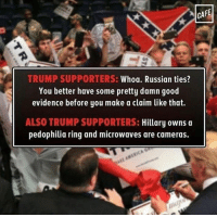 - Nick: CAFE  TRUMP SUPPORTERS:  Whoa. Russian ties?  You better have some pretty damn good  evidence before you make a claim like that  ALSO TRUMP SUPPORTERS: Hillary owns a  pedophilia ring and microwaves are cameras. - Nick