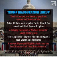 """Wow! So many A-listers!: CAFE  TRUMPINAUGURATION LINEUP  The first person sent home crying from  season 3 of American Idol  Boise, Idaho's most popular Earth, Wind & Fire  cover band, Dirt, Breeze & Lighter  A looping videotape of Michael Richards  Laugh Factory rant  The """"Soy Bomb"""" guy that ruined Bob Dylan's  1998 Grammy performance  A hacked Bigmouth Billy Bass that sings the  first 15 seconds of """"God Bless America"""" Wow! So many A-listers!"""
