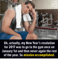 Day 1 was easy. Days 2-365 are the hard ones.: CAFE  Uh, actually, my New Year's resolution  for 2017 was to go to the gym once on  January 1st and then never again the rest  of the year. So mission accomplished. Day 1 was easy. Days 2-365 are the hard ones.