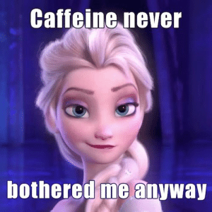 Never, Caffeine, and Bothered: Caffeine never  bothered me anyway