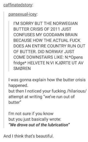 "Beautiful: caffinatedstory:  pansexual-icey:  I'M SORRY BUT THE NORWEGIAN  BUTTER CRISIS OF 2011 JUST  CONFUSES MY GODDAMN BRAIN  BECAUSE HOW THE ACTUAL FUCK  DOES AN ENTIRE COUNTRY RUN OUT  OF BUTTER. DID NORWAY JUST  COME DOWNSTAIRS LIKE: N:*Opens  fridge* HELVETE N:VI KJØRTE UT AV  SMØREN  I was gonna explain how the butter crisis  happened  but then I noticed your fucking /hilarious/  attempt at writing ""we've run out of  butter""  I'm not sure if you know  but  you just basically wrote:  ""We drove out of the lubrication  And I think that's beautiful. Beautiful"