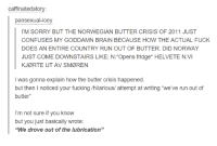 """Brains, Confused, and Dank: caffinatedstory  pansexual-icey  l'M SORRY BUT THE NORWEGIAN BUTTER CRISIS OF 2011 JUST  CONFUSES MY GODDAMN BRAIN BECAUSE HOW THE ACTUAL FUCK  DOES AN ENTIRE COUNTRY RUN OUT OF BUTTER. DID NORWAY  JUST COME DOWNSTAIRS LIKE: N: Opens fridge HELVETE N:VI  KJORTE UT AV SMOREN  I was gonna explain how the butter crisis happened  but then noticed your fucking /hilarious/ attempt at writing """"we've run out of  butter  I'm not sure if you know  but you just basically wrote:  """"We drove out of the lubrication"""""""
