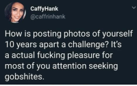 Fucking, Memes, and 🤖: CaffyHank  @caffrinhank  How is posting photos of yourself  10 years apart a challenge? It's  a actual fucking pleasure for  most of you attention seeking  gobshites. 😂
