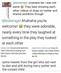 LOOK AT THIS SHIT THEYRE SO DOMESTIC SHARING DOG VIDEOS AND SHARING FOOD AND SHIT IM SCREECHING - marley • • ( phan danandphil phillester danhowell danisnotonfire amazingphil pinof dnp phandom phil dan lester howell amazingphil danisnotonfire joshler destiel shanedawson tyleroakley troyesivan pastel troyler tronner tumblr aesthetic youtube memes ): Caiestersgiri  A nanana aw I Was tne  Same  They kept showing each  other videos of dogs on twitter and  shared pick&mix though  alestersgirl Ahahaha you're  welcome!  they were adorable  nearly every time they laughed at  something in the play they looked  at each other  @lestersgirl my personal opinion is  @aimhhazz (alestersgirl lmao it's  Idon't think they're dating, but I  hard to explain, Idon't think there's  think they're more than just best  a label attached to whatever they  friends  are  some tweets from the girl who sat next  to dan and phil during harry potter and  the cursed child LOOK AT THIS SHIT THEYRE SO DOMESTIC SHARING DOG VIDEOS AND SHARING FOOD AND SHIT IM SCREECHING - marley • • ( phan danandphil phillester danhowell danisnotonfire amazingphil pinof dnp phandom phil dan lester howell amazingphil danisnotonfire joshler destiel shanedawson tyleroakley troyesivan pastel troyler tronner tumblr aesthetic youtube memes )
