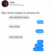 Memes, Mad, and Never: Caila  @cailabrown  Boy never ceases to amaze me  Got a mad СОТС cravig  What  Cotc craving  A what  Read 23:56  Corn on the cob  How  Would I  Know that It's 2018 how do you not know what COTC stands for