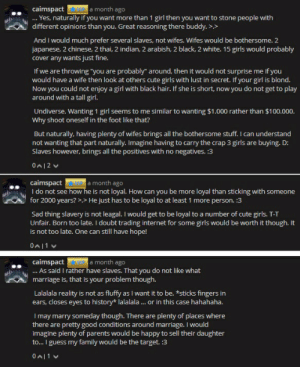 """Cute, Family, and Girls: caimspact MIPa month ago  Yes, naturally if you want more than 1 girl then you want to stone people with  different opinions than you. Great reasoning there buddy.  >,>  And I would much prefer several slaves, not wifes. Wifes would be bothersome. 2  japanese, 2 chinese, 2 thai, 2 indian, 2 arabish, 2 black, 2 white. 15 girls would probably  cover any wants just fine.  If we are throwing """"you are probably"""" around, then it would not surprise me if you  would have a wife then look at others cute girls with lust in secret. If your girl is blond.  Now you could not enjoy a girl with black hair. If she is short, now you do not get to play  around with a tall girl.  Undiverse. Wanting 1 girl seems to me similar to wanting $1.000 rather than $100.000.  Why shoot oneself in the foot like that?  But naturally, having plenty of wifes brings all the bothersome stuff. I can understand  not wanting that part naturally. Imagine having to carry the crap 3 girls are buying. D:  Slaves however, brings all the positives with no negatives. :3  0A12  MIP a month ago  caimspact  I do not see how he is not loyal. How can you be more loyal than sticking with someone  for 2000 years? >> He just has to be loyal to at least 1 more person. :3  Sad thing slavery is not leagal. I would get to be loyal to a number of cute girls. T-T  Unfair. Born too late. I doubt trading internet for some girls would be worth it though. It  is not too late. One can still have hope!  0A11  caimspact VIP a month ago  As said I rather have slaves. That you do not like what  marriage is, that is your problem though.  ...  Lalalala reality is not as fluffy as I want it to be. *sticks fingers in  ears, closes eyes to history* lalalala... or in this case hahahaha.  I may marry someday though. There  there are pretty good conditions around marriage. I would  imagine plenty of parents would be happy to sell their daughter  to... I guess my family would be the target. :3  plenty of places where  """