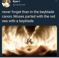 me irl: @cainhxrst  never forget than in the beyblade  canon, Moses parted with the red  sea with a beyblade me irl