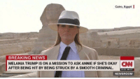 Melania Trump, News, and Smooth: Cairo, Egypt I  BREAKING NEWS  MELANIA TRUMP IS ON A MISSION TO ASK ANNIE IF SHE'S OKAY N  AFTER BEING HIT BY BEING STRUCK BY A SMOOTH CRIMINAL.  10:02 AM ET  NEWSROOM