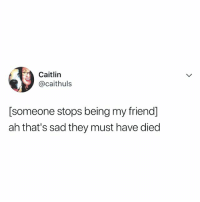 me: Caitlin  @caithuls  [someone stops being my friend]  ah that's sad they must have died me