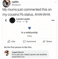 @x__antisocial_butterfly__x is a meme queen: caitlin  @cajxan  My mums just commented this on  my cousins Fb status, AHAHAHA  Lauren Louise  13 hrs o.  In a relationship  Today  Like  comment  Share  Be the first person to like this.  Angela Blount  It's a job you need Lauren not another  boyfriend xxx @x__antisocial_butterfly__x is a meme queen